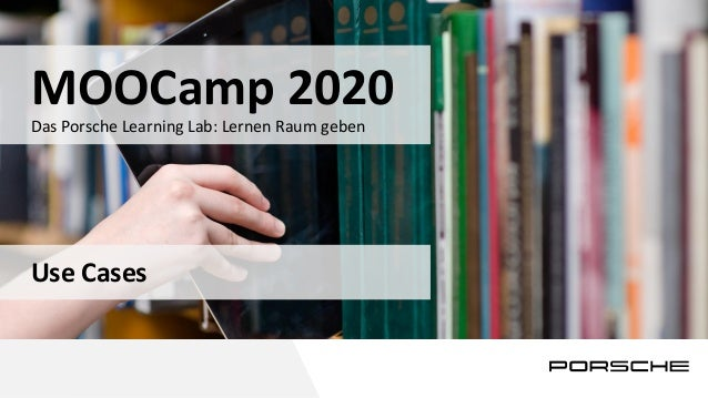 1 Das Porsche Learning Lab: Lernen Raum geben MOOCamp 2020 Use Cases