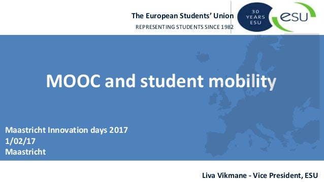 The European Students' Union REPRESENTING STUDENTS SINCE 1982 Liva Vikmane - Vice President, ESU MOOC and student mobility...