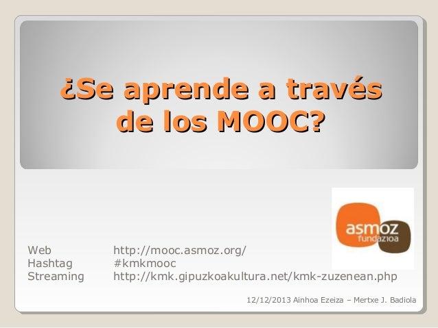 ¿Se aprende a través de los MOOC?  Web Hashtag Streaming  http://mooc.asmoz.org/ #kmkmooc http://kmk.gipuzkoakultura.net/k...