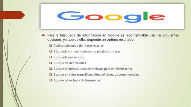  Para la búsqueda de información en Google es recomendable usar las siguientes opciones, ya que de ellas depende un optim...
