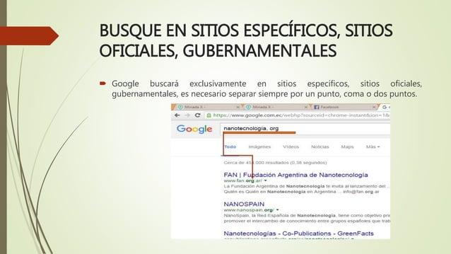 BUSQUE EN SITIOS ESPECÍFICOS, SITIOS OFICIALES, GUBERNAMENTALES  Google buscará exclusivamente en sitios específicos, sit...