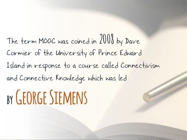 The term MOOC was coined in 2008 by Dave Cormier of the University of Prince Edward Island in response to a course called ...