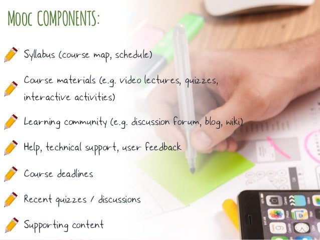 Mooc COMPONENTS: Syllabus (course map, schedule) Course materials (e.g. video lectures, quizzes, interactive activities) L...