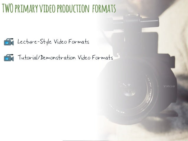 TWOprimaryvideoproduction formats Lecture-Style Video Formats Tutorial/Demonstration Video Formats