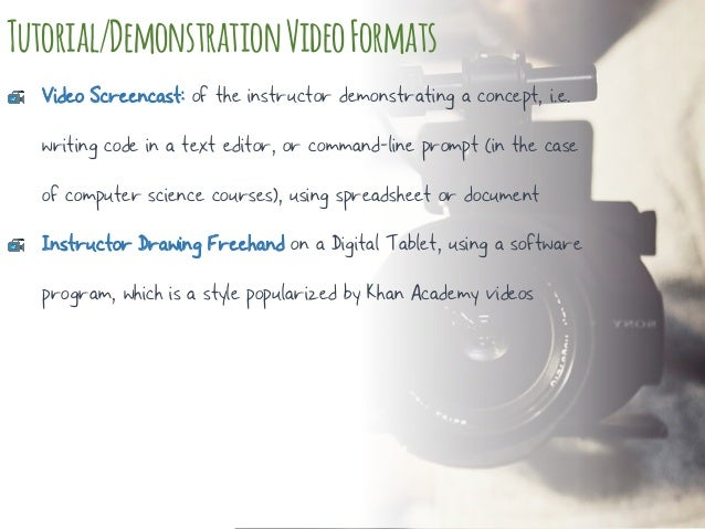 Tutorial/DemonstrationVideoFormats Video Screencast: of the instructor demonstrating a concept, i.e. writing code in a tex...