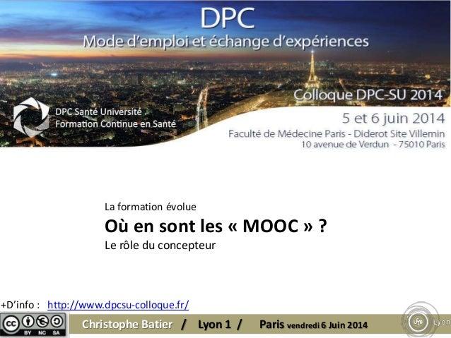 Christophe Batier / Lyon 1 / Paris vendredi 6 Juin 2014 +D'info : http://www.dpcsu-colloque.fr/ La formation évolue Où en ...