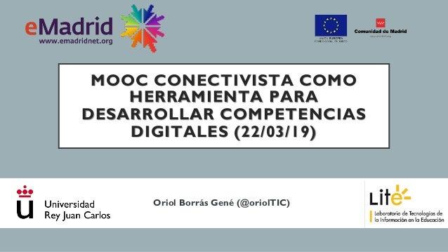 MOOC CONECTIVISTA COMO HERRAMIENTA PARA DESARROLLAR COMPETENCIAS DIGITALES (22/03/19) Oriol Borrás Gené (@oriolTIC)