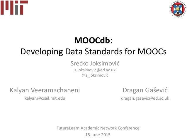 MOOCdb: Developing Data Standards for MOOCs Srećko Joksimović s.joksimovic@ed.ac.uk @s_joksimovic Kalyan Veeramachaneni ka...