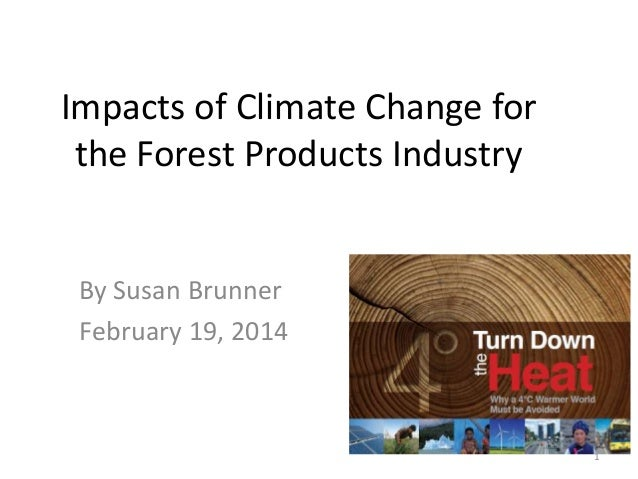 Impacts of Climate Change for the Forest Products Industry  By Susan Brunner February 19, 2014  1