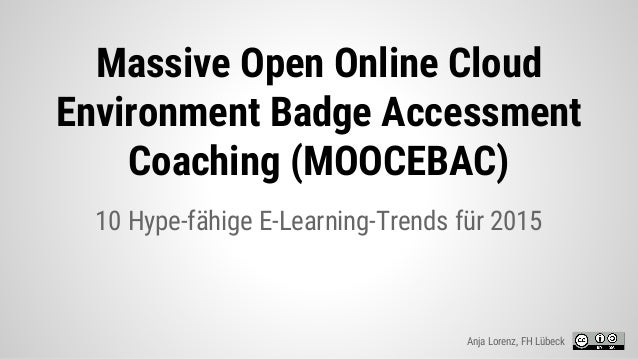Massive Open Online Cloud Environment Badge Accessment Coaching (MOOCEBAC) 10 Hype-fähige E-Learning-Trends für 2015 Anja ...