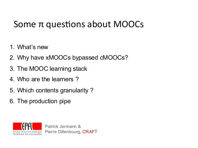 Some π ques*ons about MOOCs 1. What's new2. Why have xMOOCs bypassed cMOOCs?3. The MOOC learning stack4. Who...
