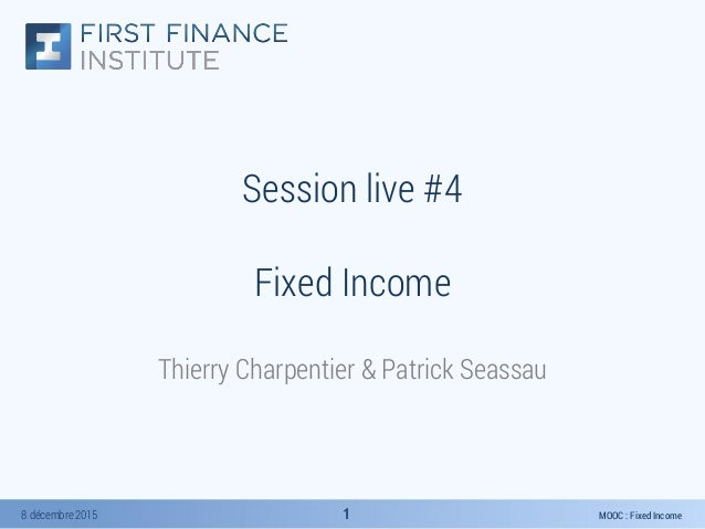 MOOC : Fixed Income8 décembre 2015 11 Session live #4 Fixed Income Thierry Charpentier & Patrick Seassau
