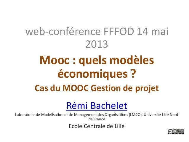 web-conférence FFFOD 14 mai2013Mooc : quels modèleséconomiques ?Cas du MOOC Gestion de projetRémi BacheletLaboratoire de M...