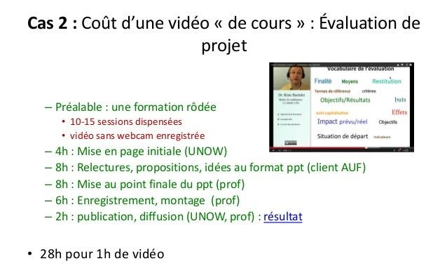 Cas 2 : Coût d'une vidéo «de cours » : Évaluation de projet  –Préalable : une formation rôdée  •10-15 sessions dispensées ...