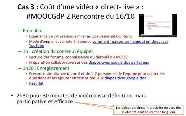 Cas 3 : Coût d'une vidéo «direct-live» : #MOOCGdP2 Rencontre du 16/10  –Préalable  •Expérience de 3-4 sessions similaires,...