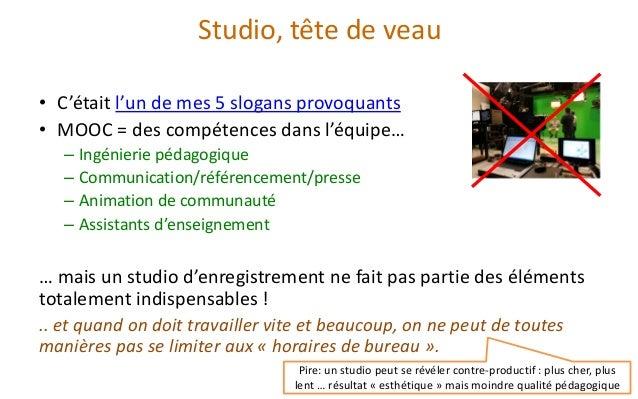 Studio, tête de veau  •C'était l'un de mes 5 slogans provoquants  •MOOC = des compétences dans l'équipe…  –Ingénierie péda...