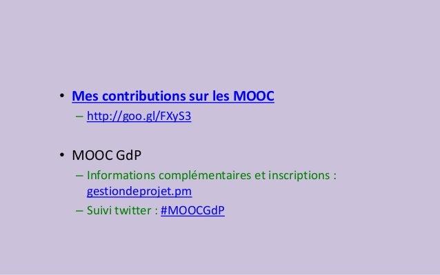 •Mes contributions sur les MOOC  –http://goo.gl/FXyS3  •MOOC GdP  –Informations complémentaires et inscriptions : gestiond...