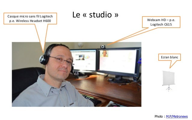 Le «studio»  Photo : M.P/Metronews  Webcam HD –p.e. Logitech C615  Casque micro sans fil Logitech p.e. Wireless HeadsetH60...