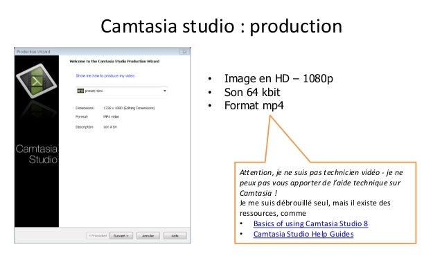 Camtasiastudio : production  •Image en HD –1080p  •Son 64 kbit  •Format mp4  Attention, je ne suis pas technicien vidéo -j...