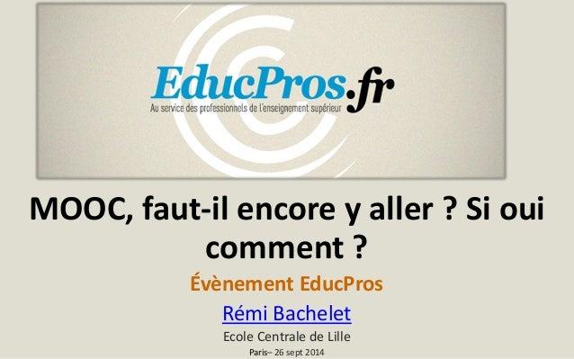 MOOC, faut-il encore y aller ? Si oui comment ?  Évènement EducPros  Rémi Bachelet  Ecole Centrale de Lille  Paris–26 sept...