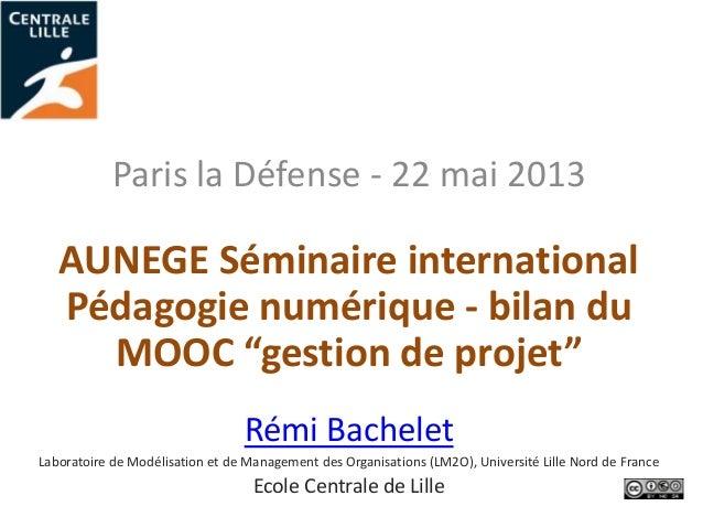 """Paris la Défense - 22 mai 2013AUNEGE Séminaire internationalPédagogie numérique - bilan duMOOC """"gestion de projet""""Rémi Bac..."""