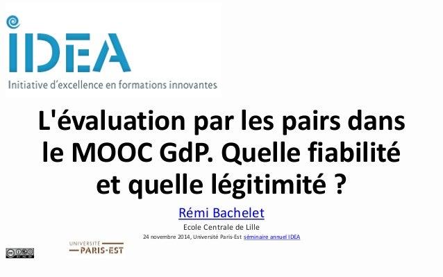 L'évaluation par les pairs dans le MOOC GdP. Quelle fiabilité et quelle légitimité ?  Rémi Bachelet  Ecole Centrale de Lil...