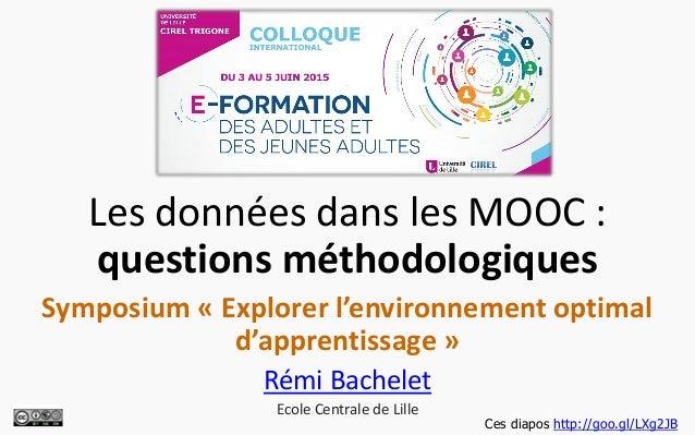 Les données dans les MOOC : questions méthodologiques Symposium « Explorer l'environnement optimal d'apprentissage » Rémi ...