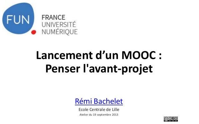 Lancement d'un MOOC : Penser l'avant-projet Rémi Bachelet Ecole Centrale de Lille Atelier du 19 septembre 2013