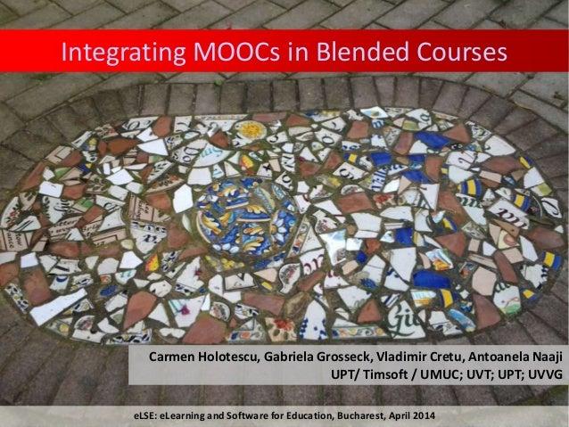 Integrating MOOCs in Blended Courses Carmen Holotescu, Gabriela Grosseck, Vladimir Cretu, Antoanela Naaji UPT/ Timsoft / U...