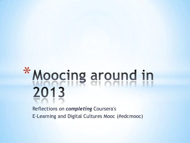 Reflections on completing CourserasE-Learning and Digital Cultures Mooc (#edcmooc)*