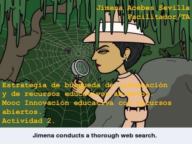 Jimena Acebes Sevilla  Facilitador/TA  Estrategia de búsqueda de información  y de recursos educativos abiertos.  Mooc Inn...