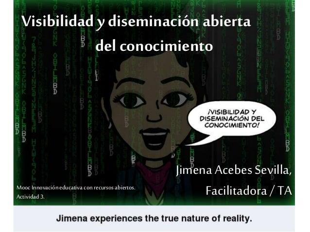 Visibilidad y diseminación abierta  del conocimiento  Jimena Acebes Sevilla,  Facilitadora / TA  Mooc Innovación educativa...