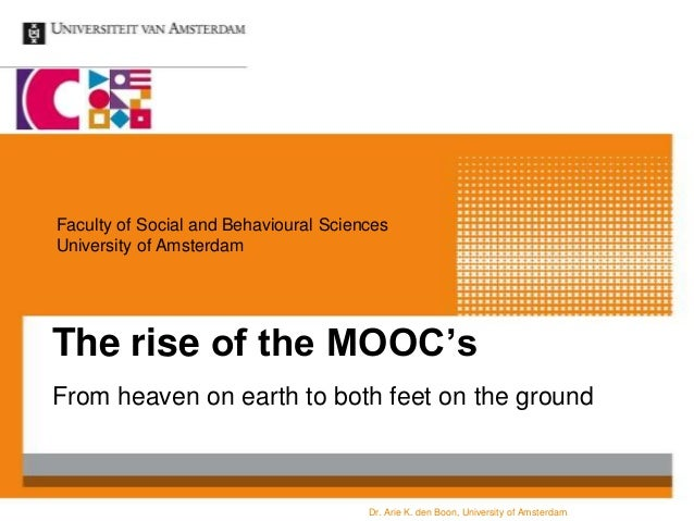 Faculty of Social and Behavioural Sciences University of Amsterdam  The rise of the MOOC's From heaven on earth to both fe...