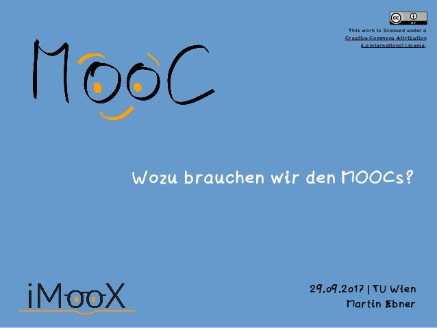 Wozu brauchen wir den MOOCs? 29.09.2017 | TU Wien Martin Ebner This work is licensed under a 