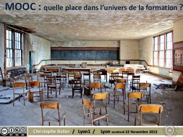 MOOC : quelle place dans l'univers de la formation ?  Christophe Batier / Lyon1 /  Lyon vendredi 22 Novembre 2013