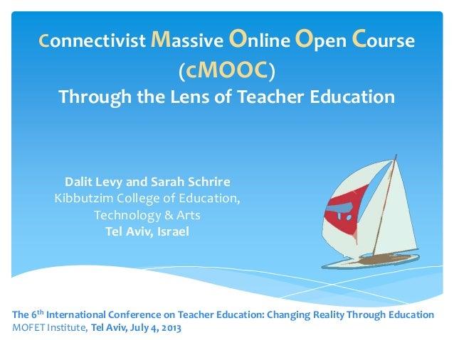 Connectivist Massive Online Open Course (cMOOC) Through the Lens of Teacher Education Dalit Levy and Sarah Schrire Kibbutz...