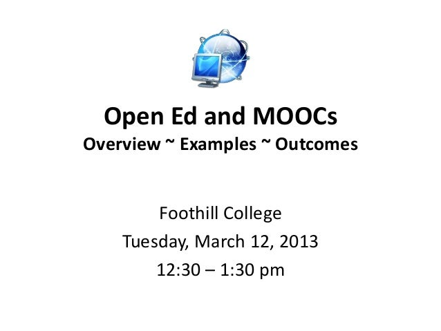 Open Ed and MOOCsOverview ~ Examples ~ Outcomes        Foothill College    Tuesday, March 12, 2013        12:30 – 1:30 pm