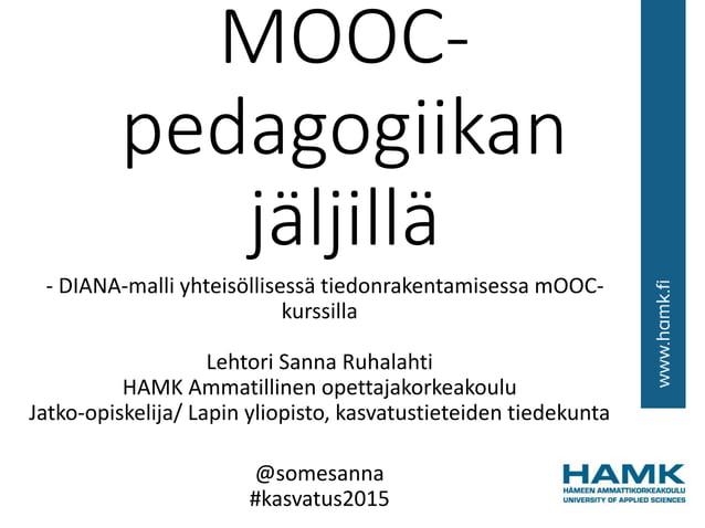 MOOC- pedagogiikan jäljillä - DIANA-malli yhteisöllisessä tiedonrakentamisessa mOOC- kurssilla Lehtori Sanna Ruhalahti HAM...