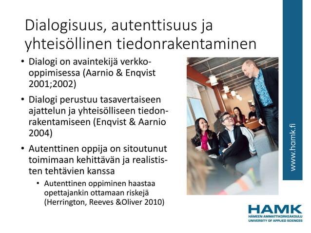 Dialogisuus, autenttisuus ja yhteisöllinen tiedonrakentaminen • Dialogi on avaintekijä verkko- oppimisessa (Aarnio & Enqvi...