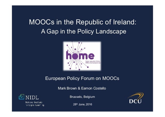 MOOCs in the Republic of Ireland: A Gap in the Policy Landscape Mark Brown & Eamon Costello Brussels, Belgium 28th June, 2...