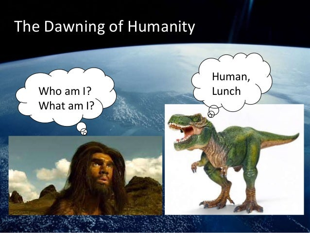 The Dawning of Humanity                          Human,   Who am I?              Lunch   What am I?