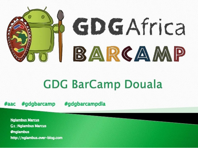 #aac #gdgbarcamp #gdgbarcampdlaNgiambus MarcusG+ :Ngiambus Marcus@ngiambushttp://ngiambus.over-blog.com