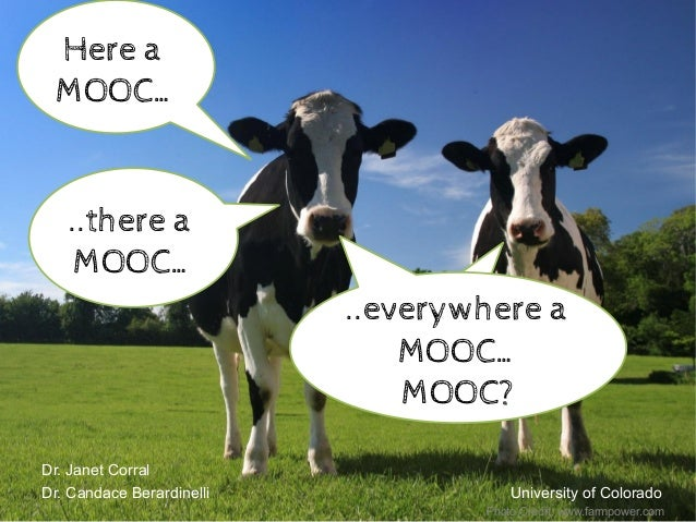Dr. Janet Corral Dr. Candace Berardinelli University of Colorado Here a MOOC… ..there a MOOC… ..there a MOOC… ..everywhe...
