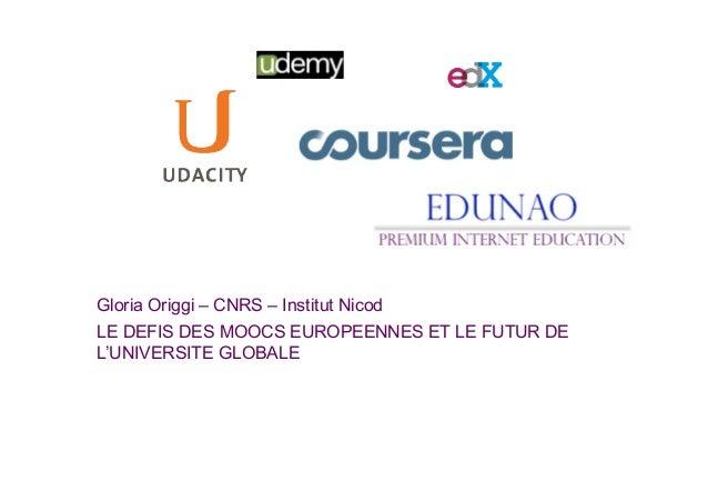 Gloria Origgi – CNRS – Institut NicodLE DEFIS DES MOOCS EUROPEENNES ET LE FUTUR DEL'UNIVERSITE GLOBALE