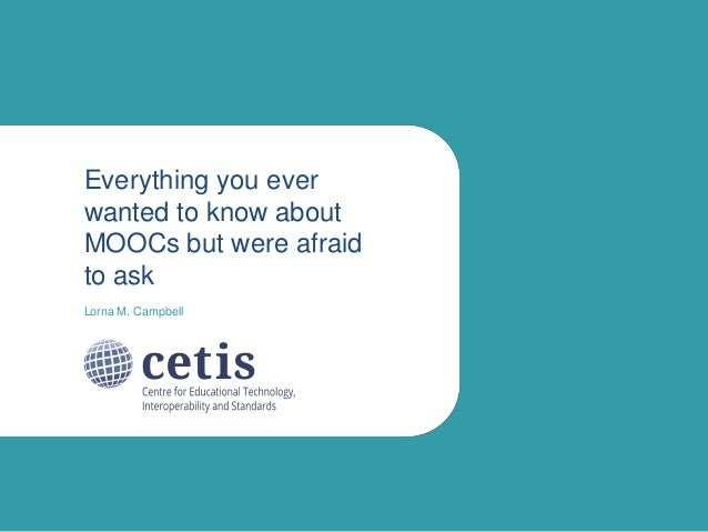 Everything you ever wanted to know about MOOCs but were afraid to ask Lorna M. Campbell