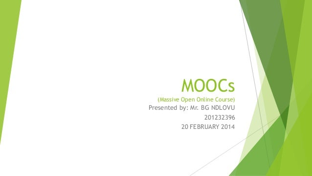 MOOCs (Massive Open Online Course)  Presented by: Mr. BG NDLOVU 201232396 20 FEBRUARY 2014