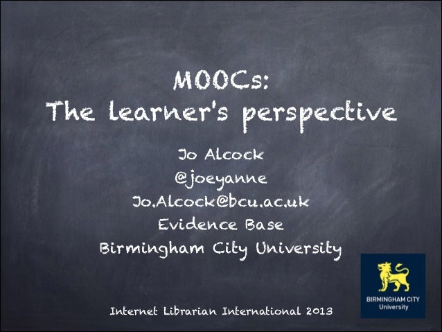 MOOCs: The learner's perspective Jo Alcock @joeyanne Jo.Alcock@bcu.ac.uk Evidence Base Birmingham City University  Interne...