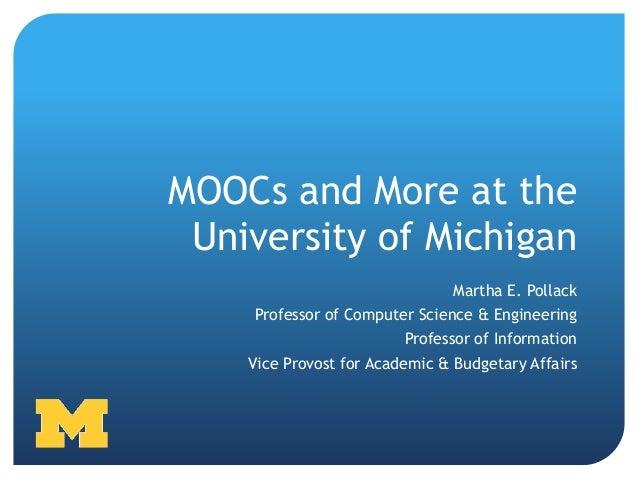 MOOCs and More at the University of Michigan                                Martha E. Pollack    Professor of Computer Sci...