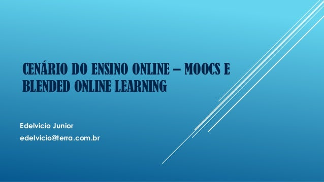 CENÁRIO DO ENSINO ONLINE – MOOCS E BLENDED ONLINE LEARNING Edelvicio Junior edelvicio@terra.com.br