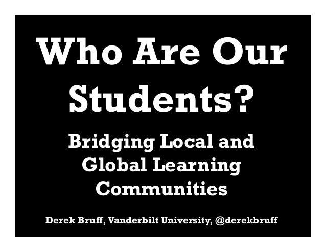 Who Are Our Students?    Bridging Local and     Global Learning       CommunitiesDerek Bruff, Vanderbilt University, @dere...